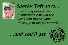 Sparky Taft says running advertising promotions early in the week can brand your message in people's minds and you'll get dynamic results!