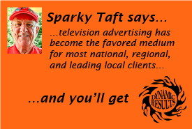 Sparky Taft says television advertising has become the favored medium for most national, regional, and leading local clients and you'll get dynamic results!