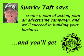 Sparky Taft says create a plan of action, plan an advertising campaign, and we'll succeed in building your business and you'll get dynamic results!