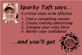 Sparky Taft says 4 critical steps to be effective 1. Find a compelling reason 2. Create riveting advertising 3. Energize your sales force 4. Bolster your confidence and you'll get dynamic results!