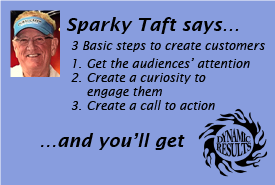 Sparky Taft says 3 Basic steps to create customers 1. Get the audiences' attention 2. Create a curiosity to engage them 3. Create a call to action and you'll get dynamic results!
