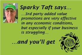Sparky Taft says 3rd party added value promotions are very effective in any economic conditions, but especially if your business is struggling and you'll get dynamic results!