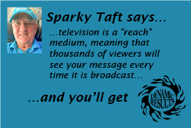 "Sparky Taft says television is a ""reach"" medium, meaning that thousands of viewers will see your message every time it is broadcast and you'll get dynamic results!"